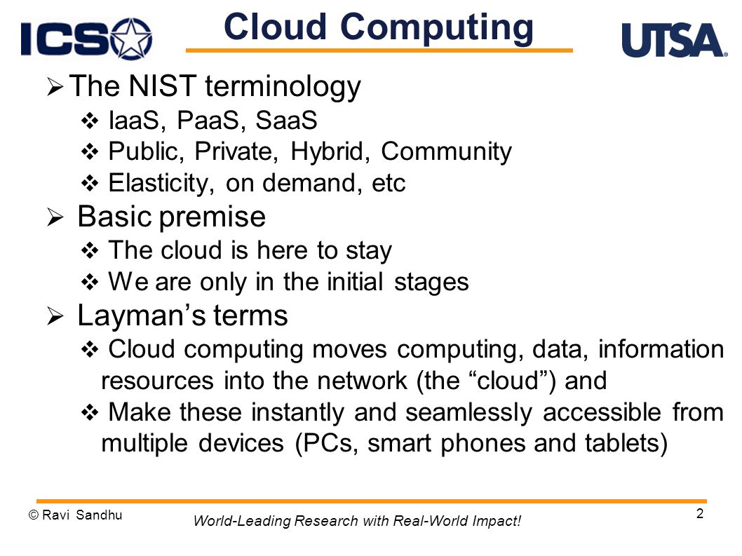 The NIST terminology IaaS, PaaS, SaaS Public, Private, Hybrid, Community Elasticity, on demand, etc Basic premise The cloud is here to stay We are only in the initial stages Laymans terms Cloud computing moves computing, data, information resources into the network (the cloud) and Make these instantly and seamlessly accessible from multiple devices (PCs, smart phones and tablets) © Ravi Sandhu 2 World-Leading Research with Real-World Impact.