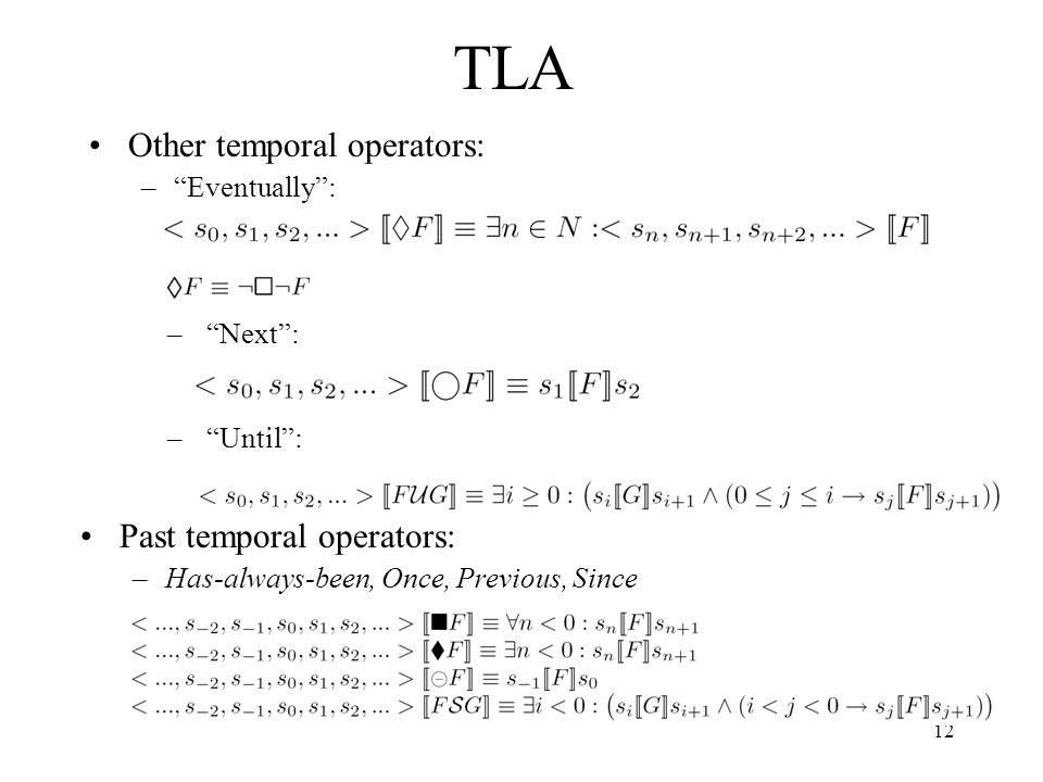 12 TLA Other temporal operators: –Eventually: –Next: –Until: Past temporal operators: –Has-always-been, Once, Previous, Since