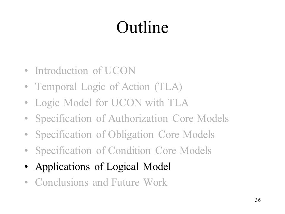 36 Outline Introduction of UCON Temporal Logic of Action (TLA) Logic Model for UCON with TLA Specification of Authorization Core Models Specification of Obligation Core Models Specification of Condition Core Models Applications of Logical Model Conclusions and Future Work