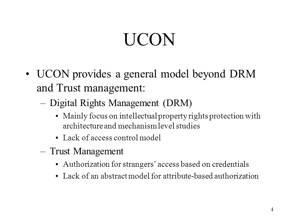 4 UCON UCON provides a general model beyond DRM and Trust management: –Digital Rights Management (DRM) Mainly focus on intellectual property rights protection with architecture and mechanism level studies Lack of access control model –Trust Management Authorization for strangers access based on credentials Lack of an abstract model for attribute-based authorization