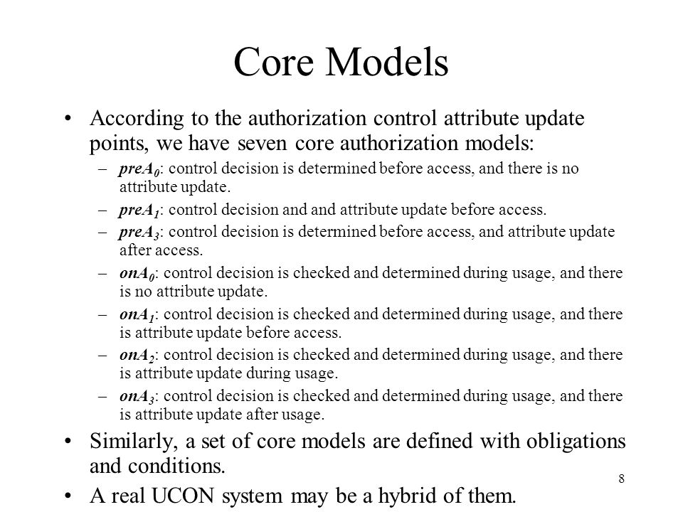 8 Core Models According to the authorization control attribute update points, we have seven core authorization models: –preA 0 : control decision is determined before access, and there is no attribute update.