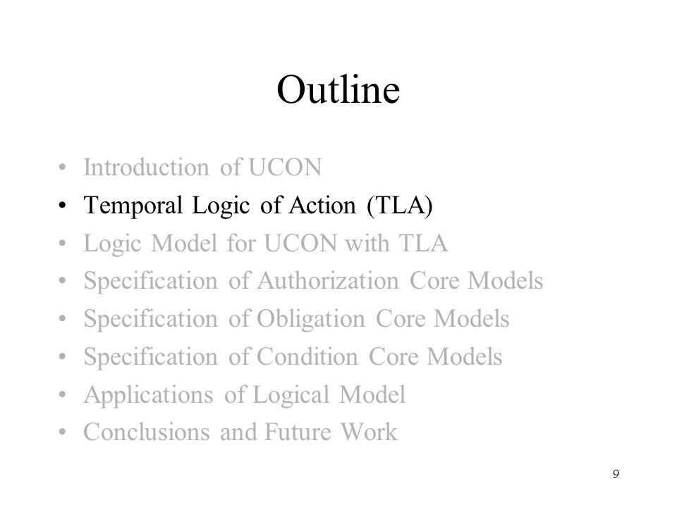 9 Outline Introduction of UCON Temporal Logic of Action (TLA) Logic Model for UCON with TLA Specification of Authorization Core Models Specification of Obligation Core Models Specification of Condition Core Models Applications of Logical Model Conclusions and Future Work