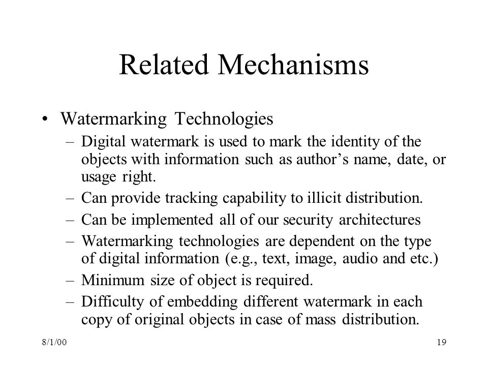 8/1/0019 Related Mechanisms Watermarking Technologies –Digital watermark is used to mark the identity of the objects with information such as authors name, date, or usage right.