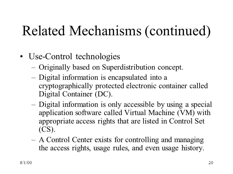 8/1/0020 Related Mechanisms (continued) Use-Control technologies –Originally based on Superdistribution concept.