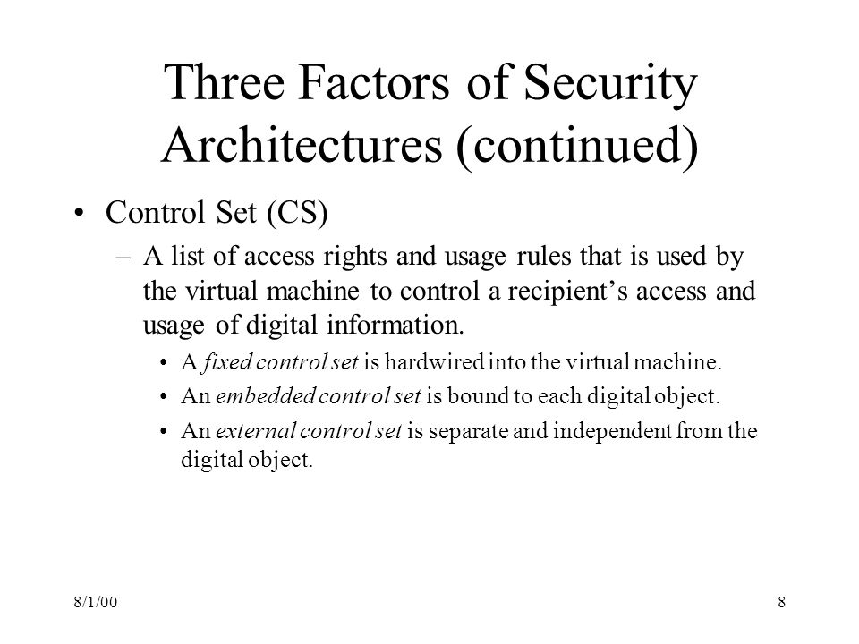 8/1/008 Three Factors of Security Architectures (continued) Control Set (CS) –A list of access rights and usage rules that is used by the virtual machine to control a recipients access and usage of digital information.