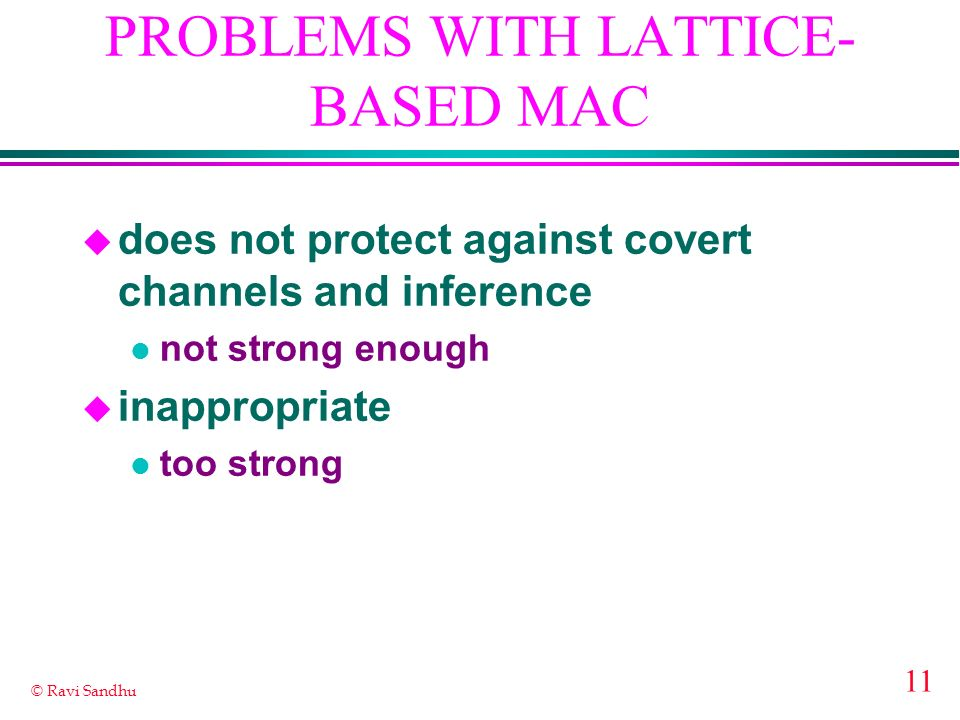 11 © Ravi Sandhu PROBLEMS WITH LATTICE- BASED MAC u does not protect against covert channels and inference l not strong enough u inappropriate l too strong