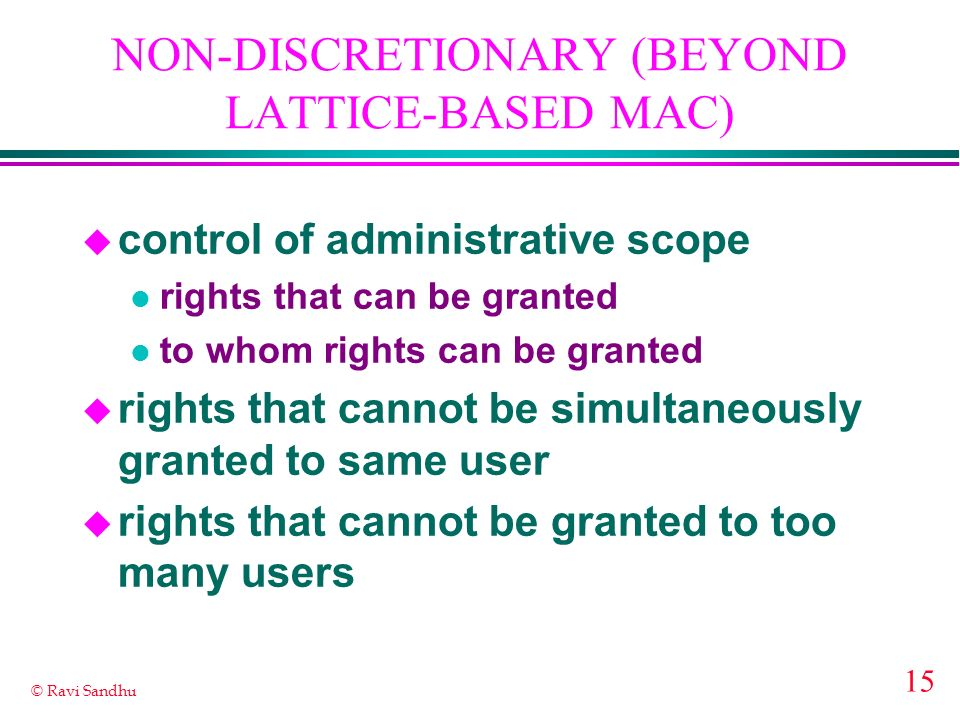 15 © Ravi Sandhu NON-DISCRETIONARY (BEYOND LATTICE-BASED MAC) u control of administrative scope l rights that can be granted l to whom rights can be granted u rights that cannot be simultaneously granted to same user u rights that cannot be granted to too many users