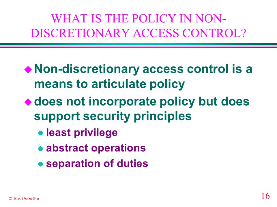 16 © Ravi Sandhu WHAT IS THE POLICY IN NON- DISCRETIONARY ACCESS CONTROL.