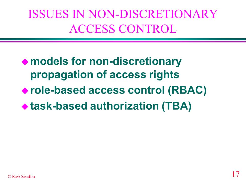 17 © Ravi Sandhu ISSUES IN NON-DISCRETIONARY ACCESS CONTROL u models for non-discretionary propagation of access rights u role-based access control (RBAC) u task-based authorization (TBA)