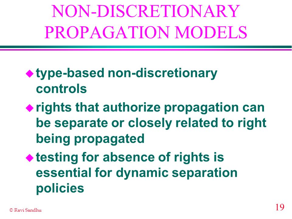 19 © Ravi Sandhu NON-DISCRETIONARY PROPAGATION MODELS u type-based non-discretionary controls u rights that authorize propagation can be separate or closely related to right being propagated u testing for absence of rights is essential for dynamic separation policies