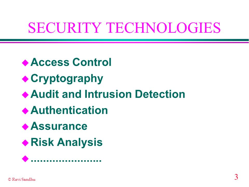 3 © Ravi Sandhu SECURITY TECHNOLOGIES u Access Control u Cryptography u Audit and Intrusion Detection u Authentication u Assurance u Risk Analysis u.......................