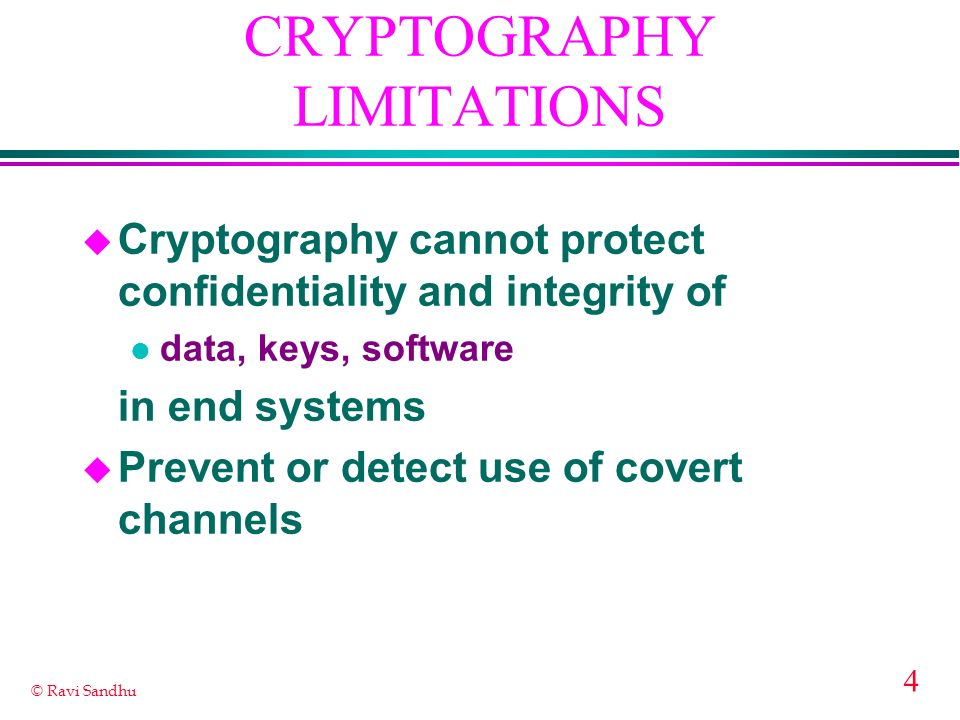 4 © Ravi Sandhu CRYPTOGRAPHY LIMITATIONS u Cryptography cannot protect confidentiality and integrity of l data, keys, software in end systems u Prevent or detect use of covert channels