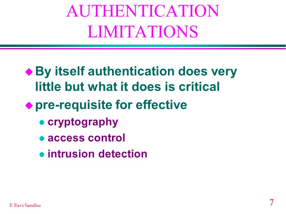 7 © Ravi Sandhu AUTHENTICATION LIMITATIONS u By itself authentication does very little but what it does is critical u pre-requisite for effective l cryptography l access control l intrusion detection
