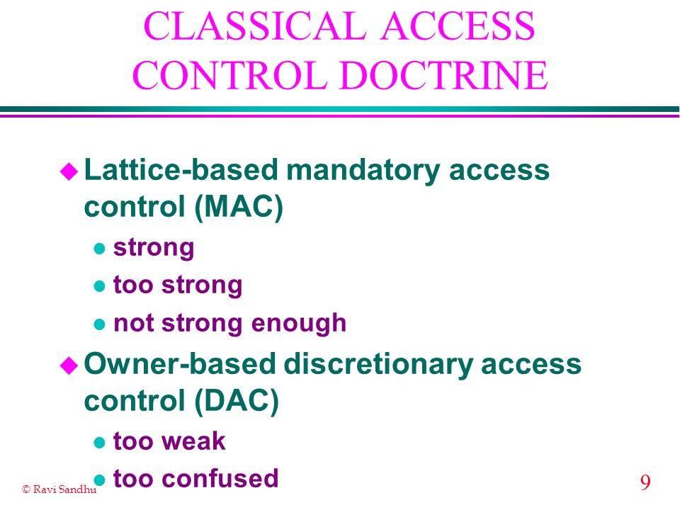 9 © Ravi Sandhu CLASSICAL ACCESS CONTROL DOCTRINE u Lattice-based mandatory access control (MAC) l strong l too strong l not strong enough u Owner-based discretionary access control (DAC) l too weak l too confused
