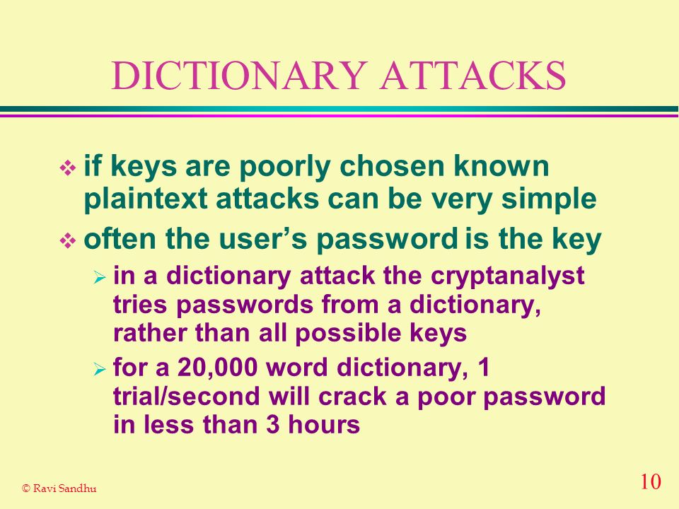 10 © Ravi Sandhu DICTIONARY ATTACKS if keys are poorly chosen known plaintext attacks can be very simple often the users password is the key in a dict