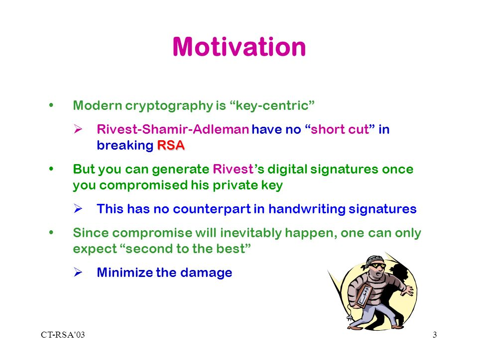 CT-RSA 033 Motivation Modern cryptography is key-centric RSA Rivest-Shamir-Adleman have no short cut in breaking RSA But you can generate Rivests digital signatures once you compromised his private key This has no counterpart in handwriting signatures Since compromise will inevitably happen, one can only expect second to the best Minimize the damage