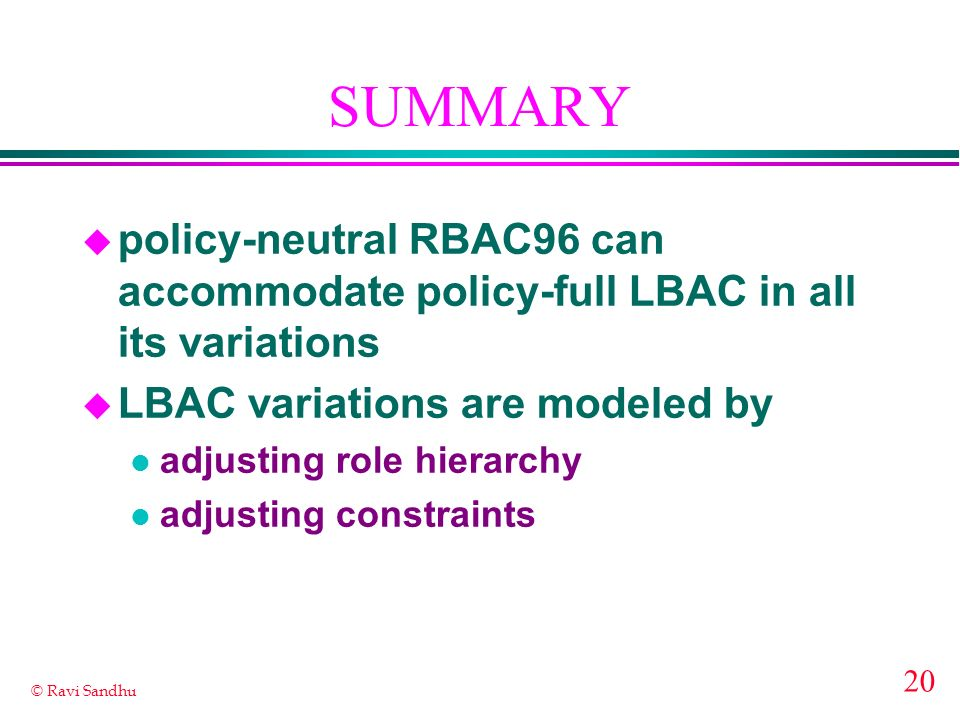 20 © Ravi Sandhu SUMMARY u policy-neutral RBAC96 can accommodate policy-full LBAC in all its variations u LBAC variations are modeled by l adjusting r