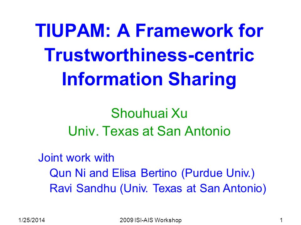 1/25/20142009 ISI-AIS Workshop1 TIUPAM: A Framework for Trustworthiness-centric Information Sharing Shouhuai Xu Univ.