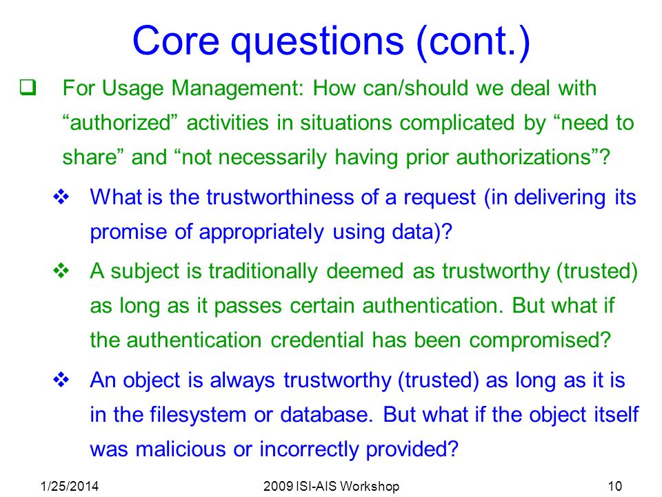 1/25/20142009 ISI-AIS Workshop10 Core questions (cont.) For Usage Management: How can/should we deal with authorized activities in situations complicated by need to share and not necessarily having prior authorizations.