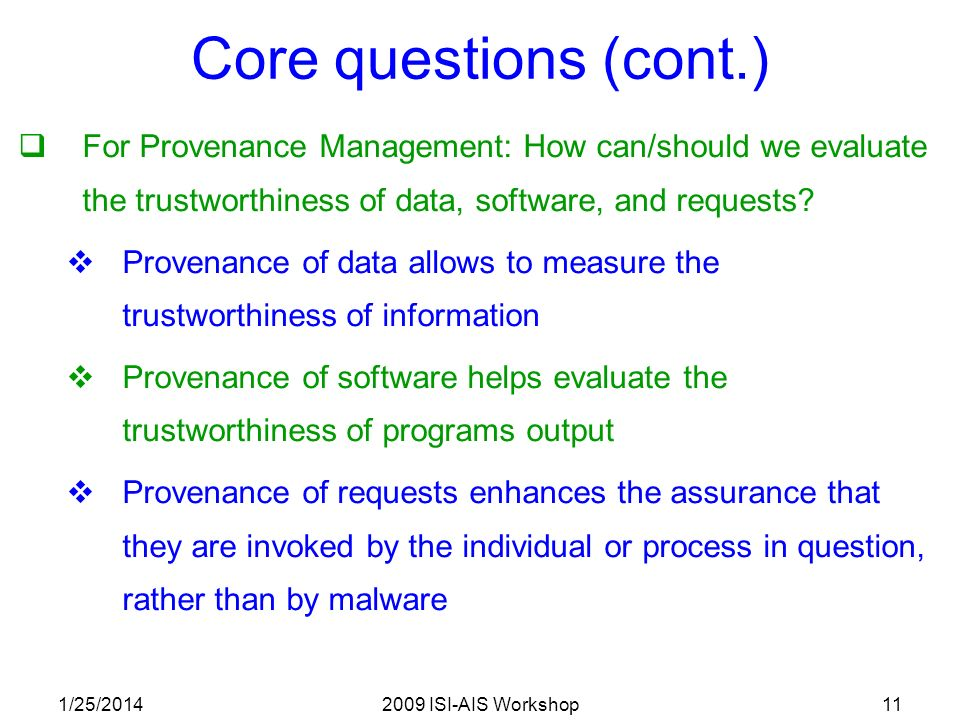 1/25/20142009 ISI-AIS Workshop11 Core questions (cont.) For Provenance Management: How can/should we evaluate the trustworthiness of data, software, and requests.