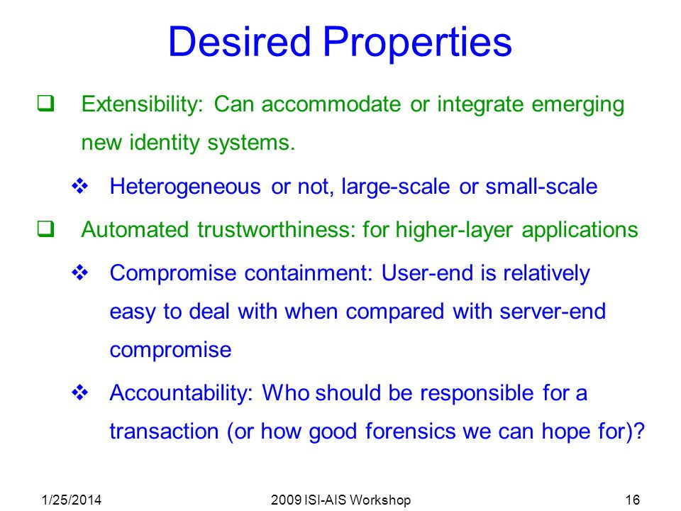 1/25/20142009 ISI-AIS Workshop16 Desired Properties Extensibility: Can accommodate or integrate emerging new identity systems.