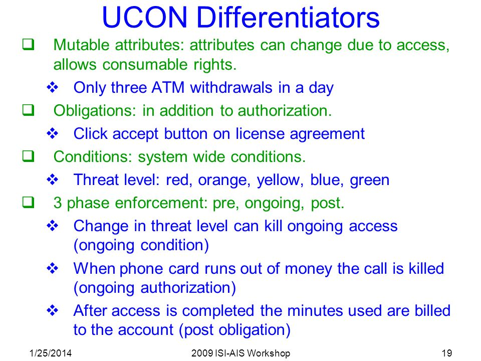 1/25/20142009 ISI-AIS Workshop19 UCON Differentiators Mutable attributes: attributes can change due to access, allows consumable rights.