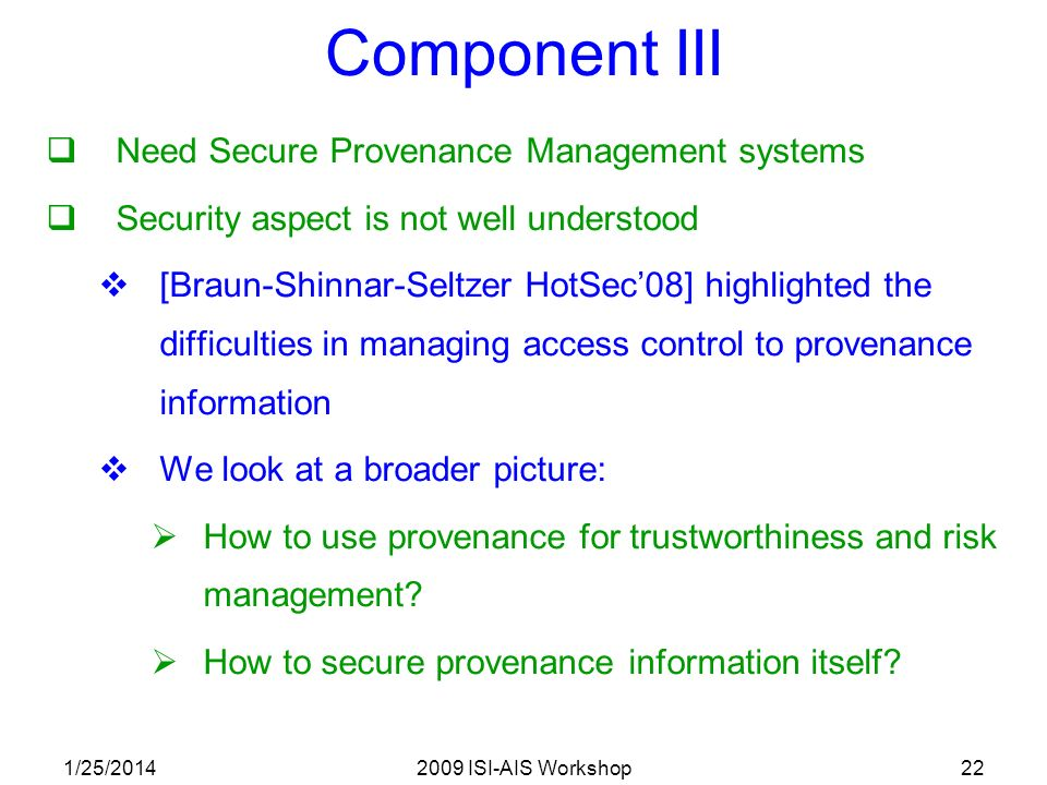 1/25/20142009 ISI-AIS Workshop22 Component III Need Secure Provenance Management systems Security aspect is not well understood [Braun-Shinnar-Seltzer HotSec08] highlighted the difficulties in managing access control to provenance information We look at a broader picture: How to use provenance for trustworthiness and risk management.
