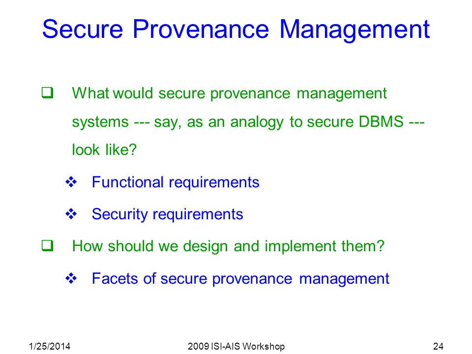 1/25/20142009 ISI-AIS Workshop24 Secure Provenance Management What would secure provenance management systems --- say, as an analogy to secure DBMS --- look like.