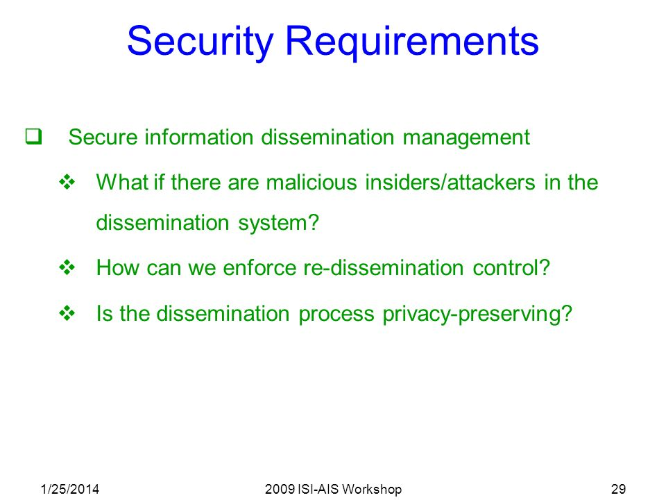 1/25/20142009 ISI-AIS Workshop29 Security Requirements Secure information dissemination management What if there are malicious insiders/attackers in the dissemination system.