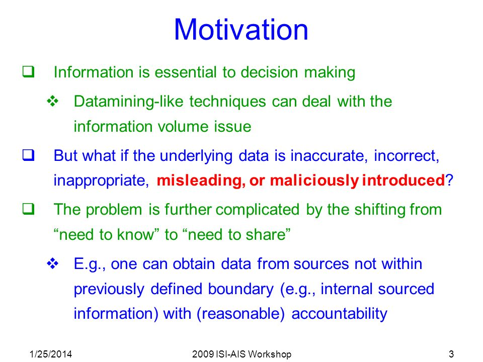 1/25/20142009 ISI-AIS Workshop3 Motivation Information is essential to decision making Datamining-like techniques can deal with the information volume issue But what if the underlying data is inaccurate, incorrect, inappropriate, misleading, or maliciously introduced.