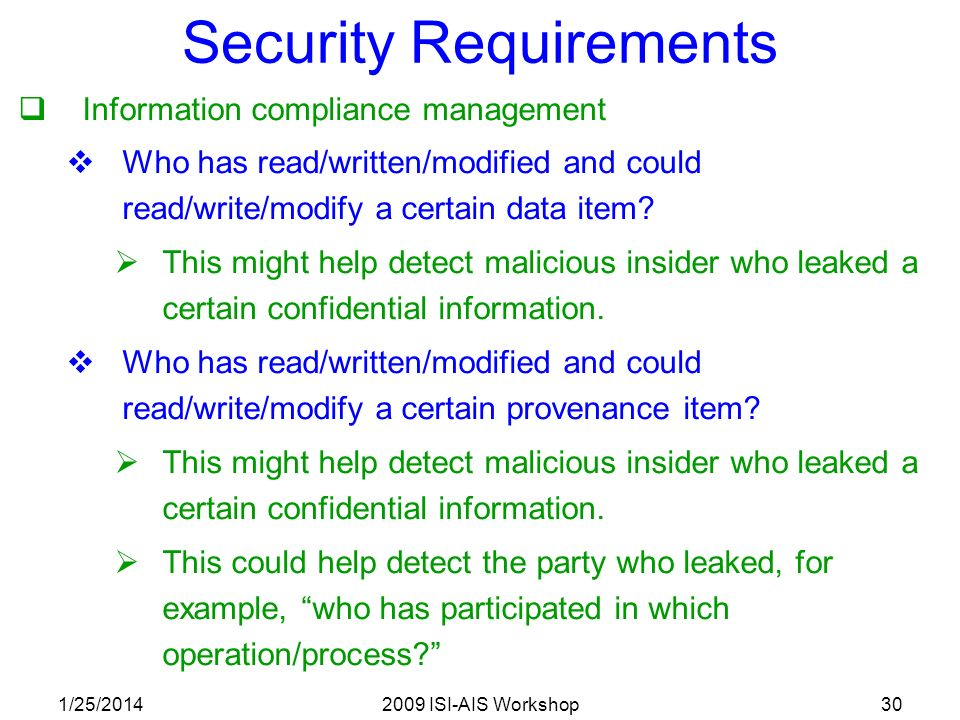 1/25/20142009 ISI-AIS Workshop30 Security Requirements Information compliance management Who has read/written/modified and could read/write/modify a certain data item.