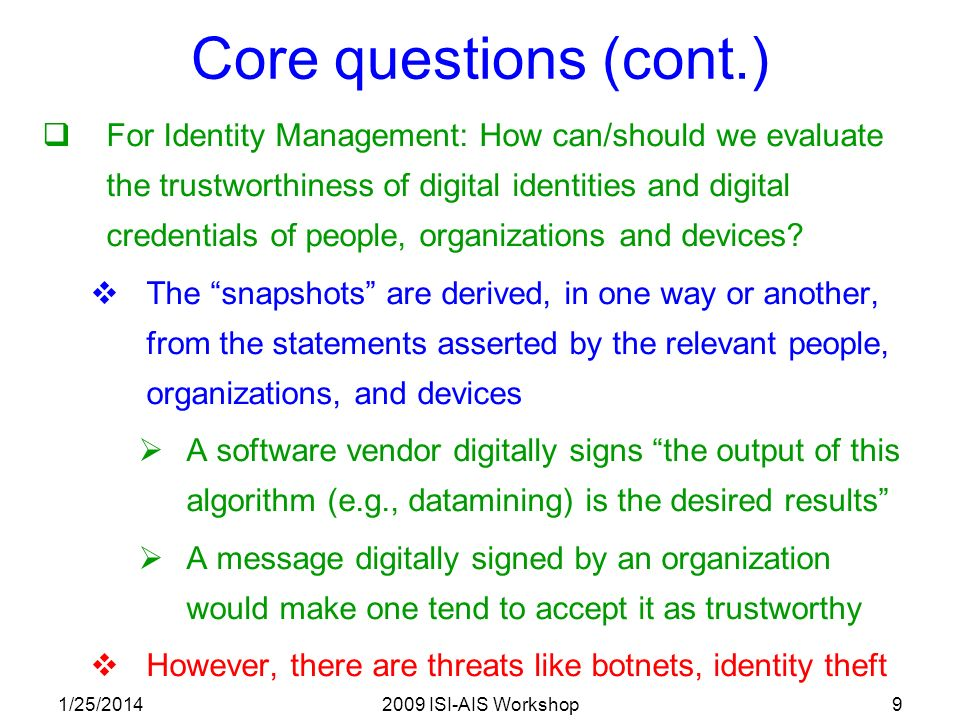 1/25/20142009 ISI-AIS Workshop9 Core questions (cont.) For Identity Management: How can/should we evaluate the trustworthiness of digital identities and digital credentials of people, organizations and devices.