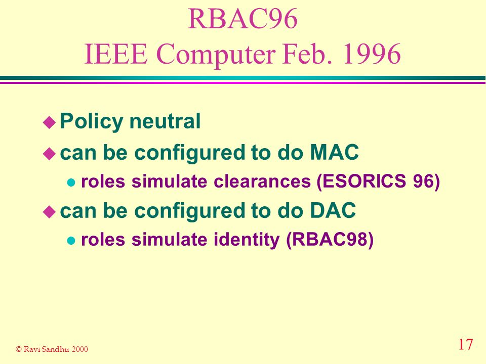 17 © Ravi Sandhu 2000 RBAC96 IEEE Computer Feb. 1996 u Policy neutral u can be configured to do MAC l roles simulate clearances (ESORICS 96) u can be