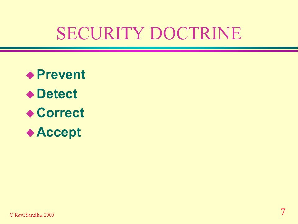 8 © Ravi Sandhu 2000 SECURITY DOCTRINE u absolute security is impossible does not mean absolute insecurity is acceptable u security is a journey not a destination