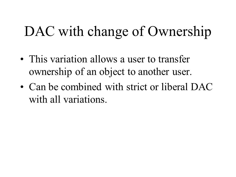 DAC with change of Ownership This variation allows a user to transfer ownership of an object to another user. Can be combined with strict or liberal D