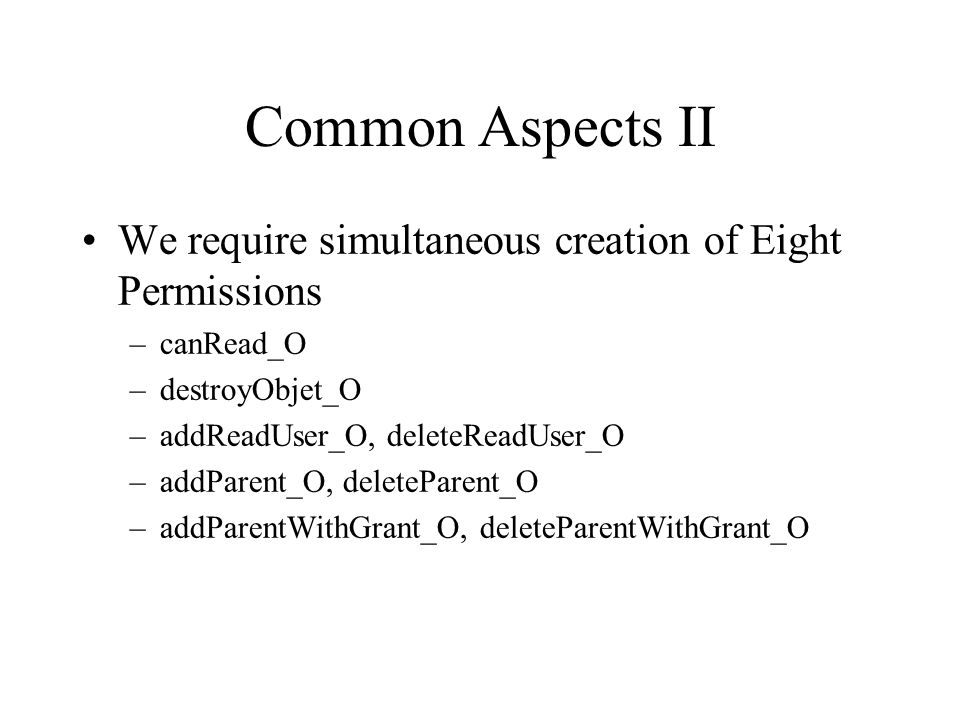 Common Aspects II We require simultaneous creation of Eight Permissions –canRead_O –destroyObjet_O –addReadUser_O, deleteReadUser_O –addParent_O, dele