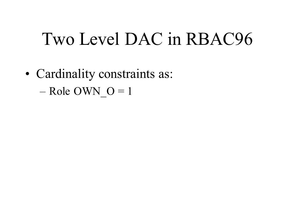 Two Level DAC in RBAC96 Cardinality constraints as: –Role OWN_O = 1