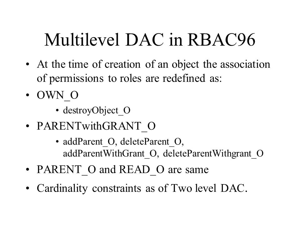 Multilevel DAC in RBAC96 At the time of creation of an object the association of permissions to roles are redefined as: OWN_O destroyObject_O PARENTwi