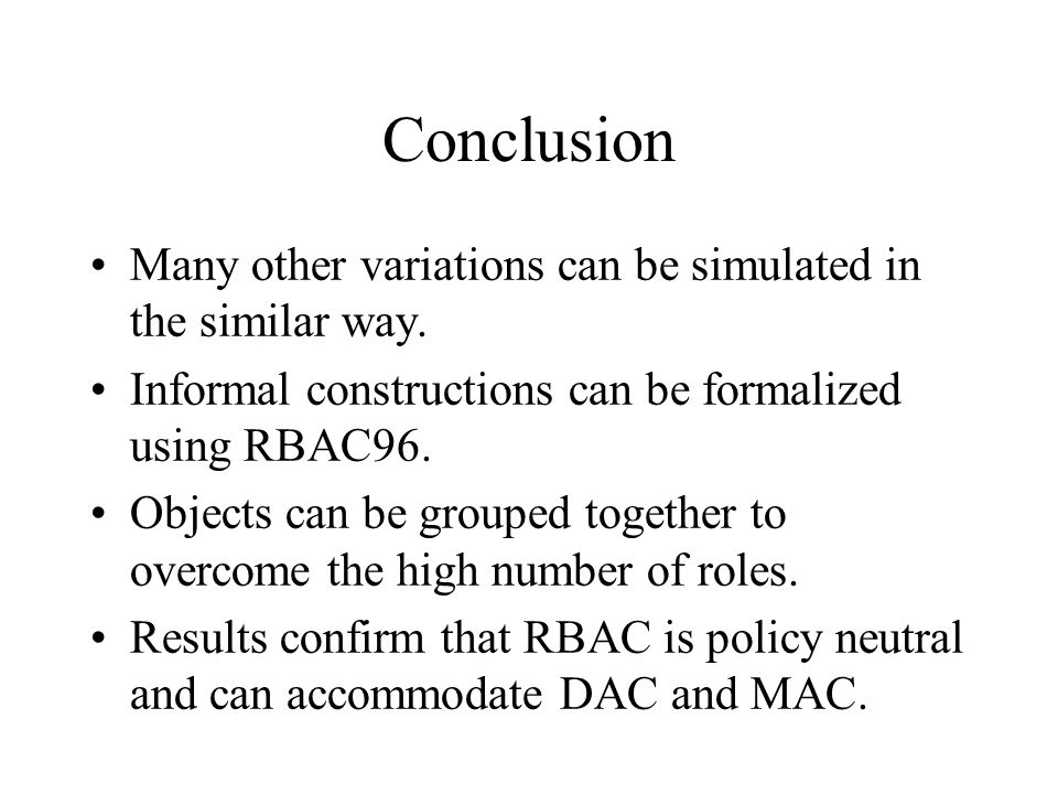 Conclusion Many other variations can be simulated in the similar way. Informal constructions can be formalized using RBAC96. Objects can be grouped to