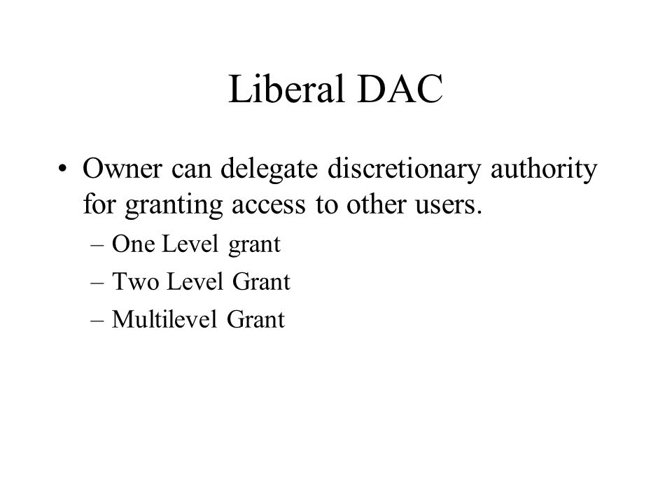 Liberal DAC Owner can delegate discretionary authority for granting access to other users. –One Level grant –Two Level Grant –Multilevel Grant