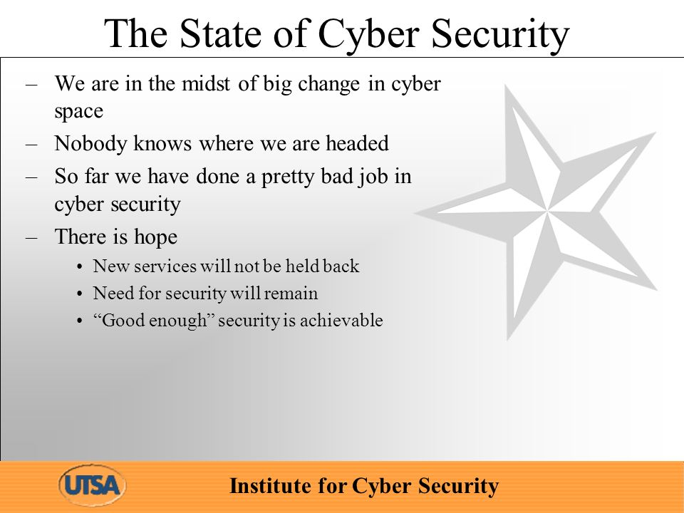 Institute for Cyber Security The State of Cyber Security –We are in the midst of big change in cyber space –Nobody knows where we are headed –So far we have done a pretty bad job in cyber security –There is hope New services will not be held back Need for security will remain Good enough security is achievable