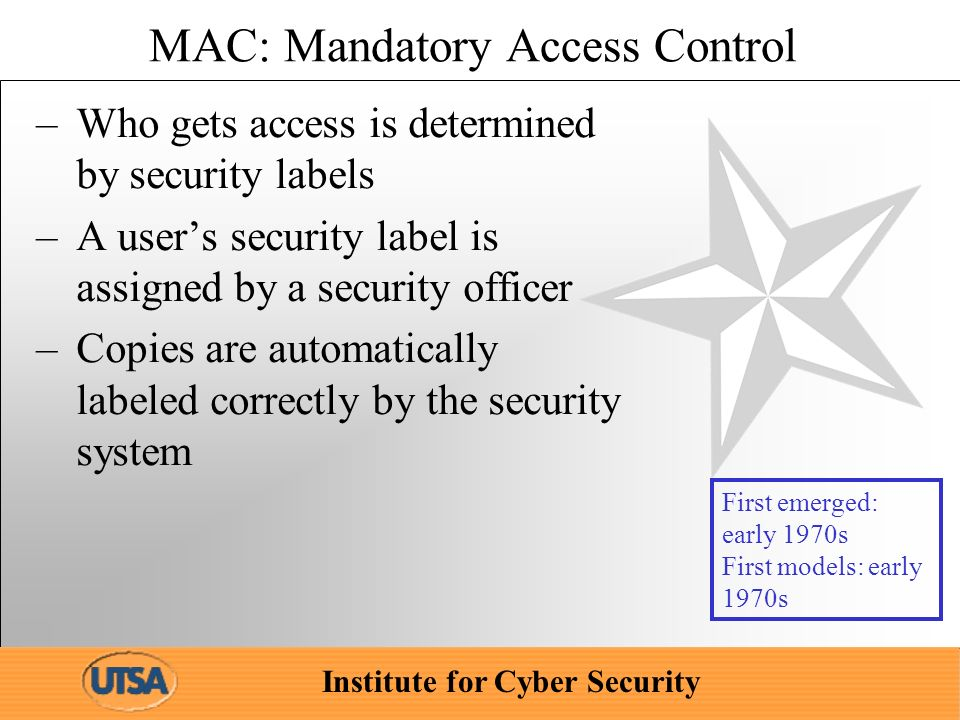 Institute for Cyber Security MAC: Mandatory Access Control –Who gets access is determined by security labels –A users security label is assigned by a security officer –Copies are automatically labeled correctly by the security system First emerged: early 1970s First models: early 1970s
