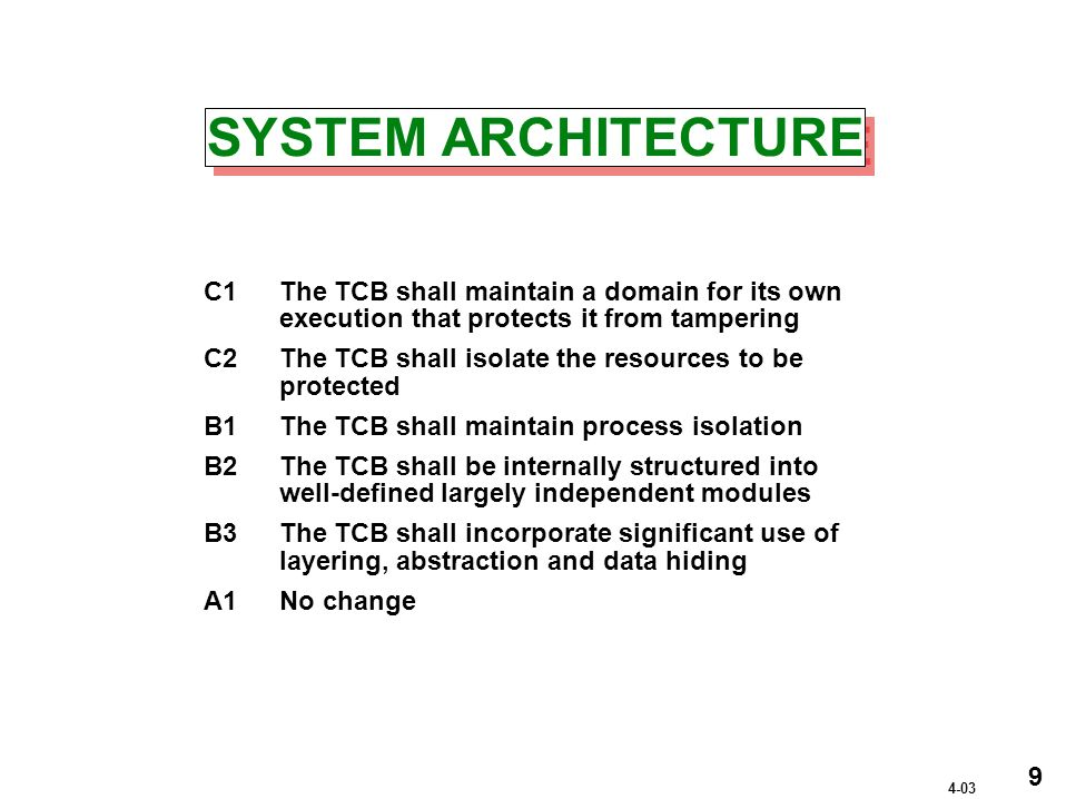 SYSTEM ARCHITECTURE C1The TCB shall maintain a domain for its own execution that protects it from tampering C2The TCB shall isolate the resources to be protected B1The TCB shall maintain process isolation B2The TCB shall be internally structured into well-defined largely independent modules B3The TCB shall incorporate significant use of layering, abstraction and data hiding A1No change