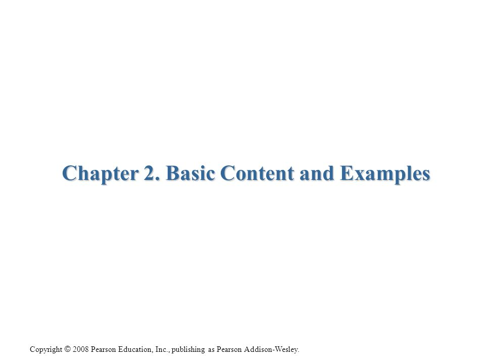 Copyright © 2008 Pearson Education, Inc., publishing as Pearson Addison-Wesley. Chapter 2. Basic Content and Examples
