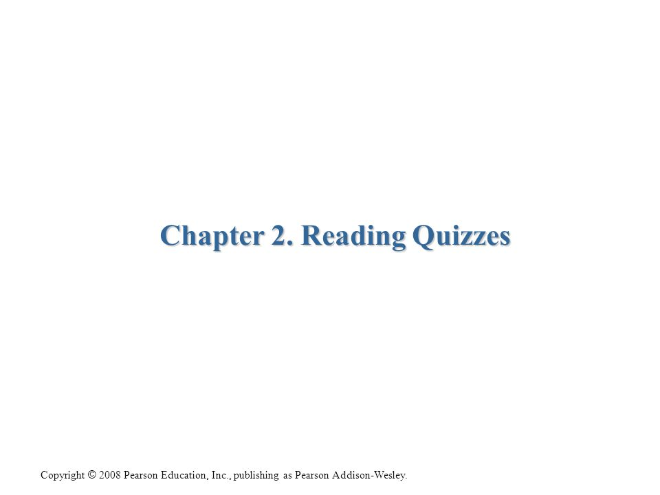 Copyright © 2008 Pearson Education, Inc., publishing as Pearson Addison-Wesley. Chapter 2. Reading Quizzes