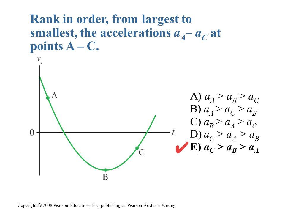 Copyright © 2008 Pearson Education, Inc., publishing as Pearson Addison-Wesley. A) a A > a B > a C B) a A > a C > a B C) a B > a A > a C D) a C > a A