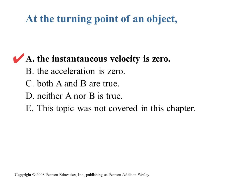 Copyright © 2008 Pearson Education, Inc., publishing as Pearson Addison-Wesley. At the turning point of an object, A. the instantaneous velocity is ze