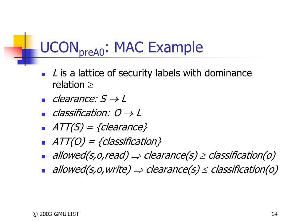 © 2003 GMU LIST14 UCON preA0 : MAC Example L is a lattice of security labels with dominance relation clearance: S L classification: O L ATT(S) = {clearance} ATT(O) = {classification} allowed(s,o,read) clearance(s) classification(o) allowed(s,o,write) clearance(s) classification(o)