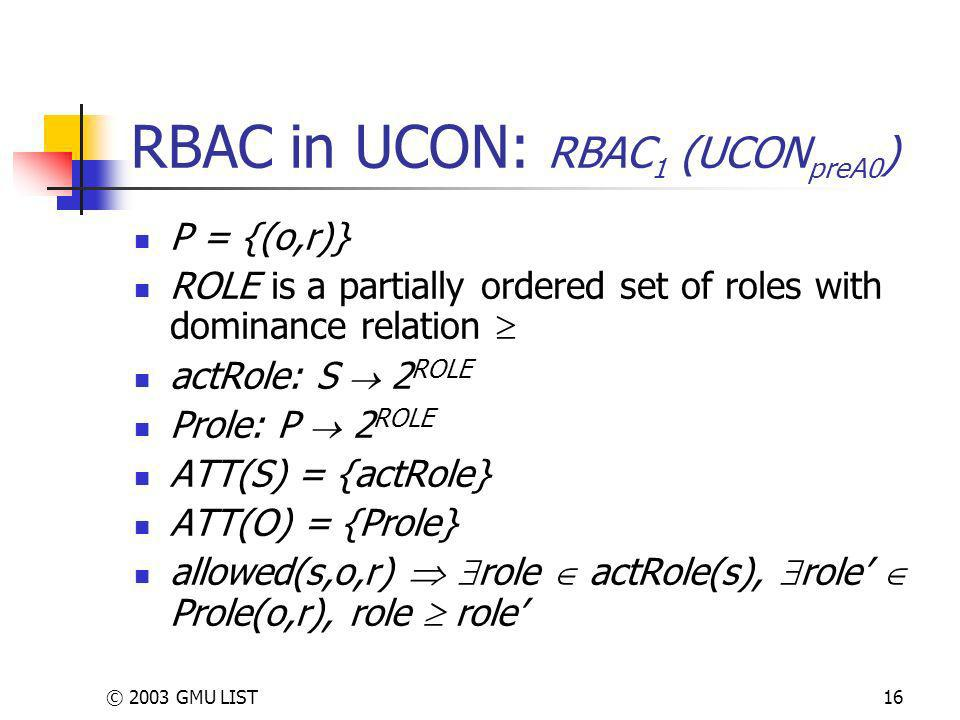© 2003 GMU LIST16 RBAC in UCON: RBAC 1 (UCON preA0 ) P = {(o,r)} ROLE is a partially ordered set of roles with dominance relation actRole: S 2 ROLE Prole: P 2 ROLE ATT(S) = {actRole} ATT(O) = {Prole} allowed(s,o,r) role actRole(s), role Prole(o,r), role role