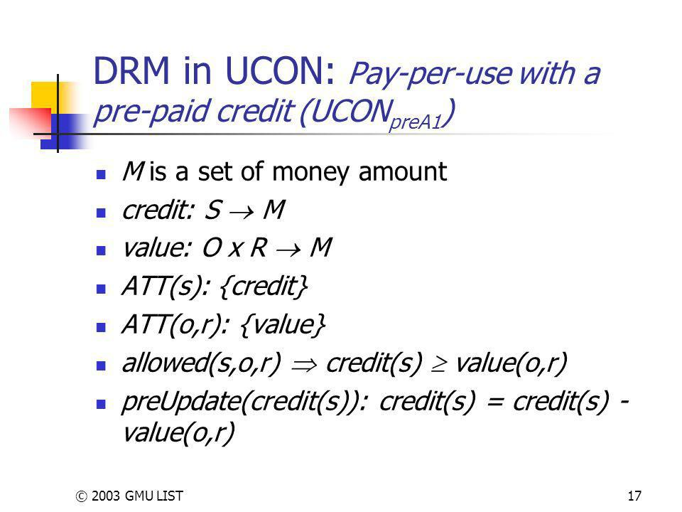 © 2003 GMU LIST17 DRM in UCON: Pay-per-use with a pre-paid credit (UCON preA1 ) M is a set of money amount credit: S M value: O x R M ATT(s): {credit} ATT(o,r): {value} allowed(s,o,r) credit(s) value(o,r) preUpdate(credit(s)): credit(s) = credit(s) - value(o,r)
